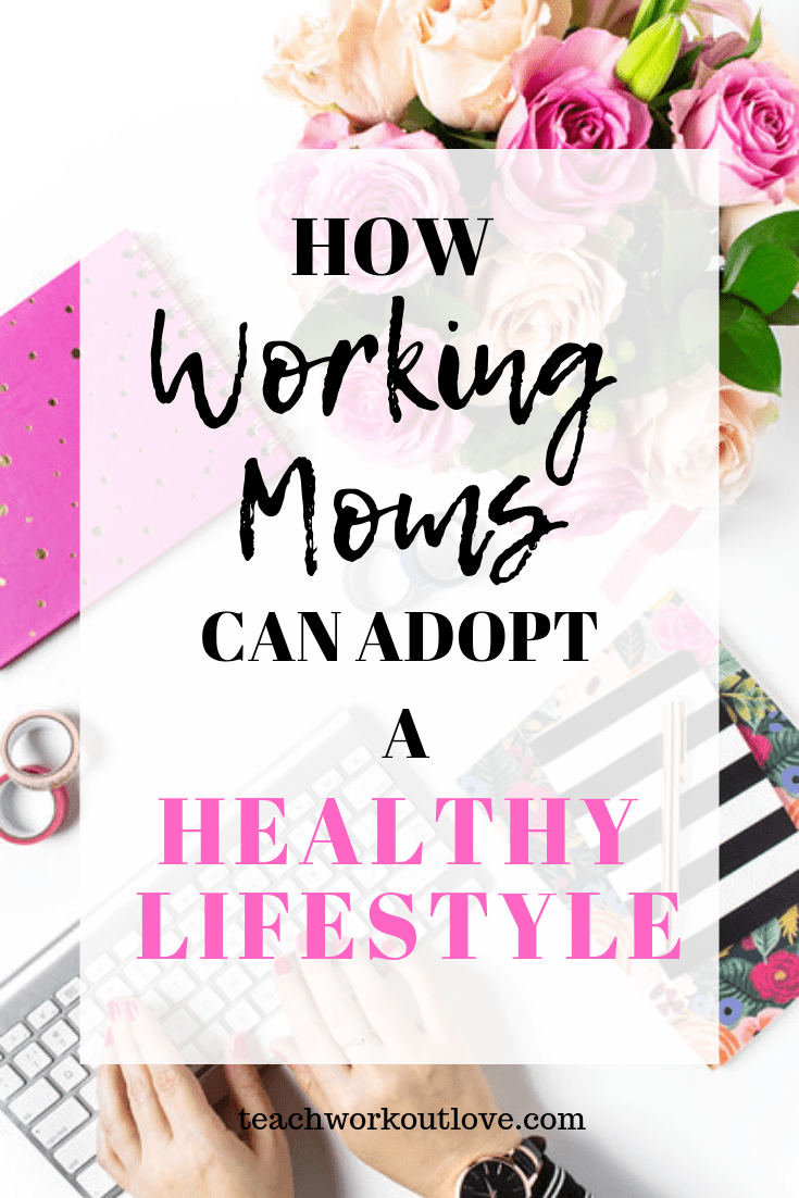 working-moms-can-adopt-a-healthy-lifestyle-teachworkoutlove.com
