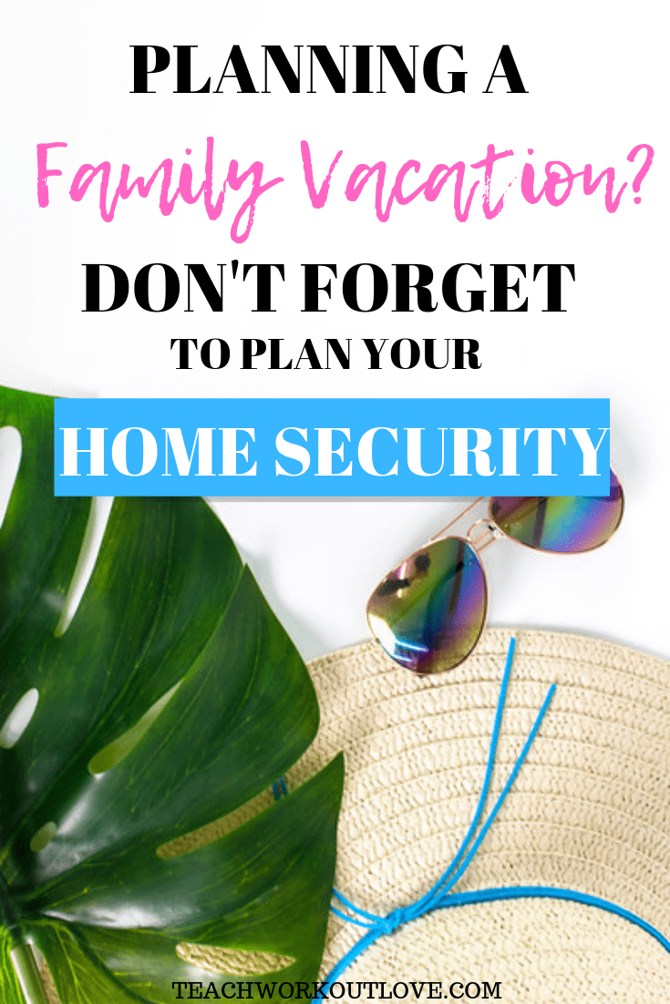 planning-a-family-vacation-dont-forget-home-security-teachworkoutlove.com