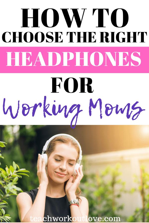 choose-the-right-headphones-for-working-moms-teachworkoutlove.com-TWL-Working-Moms