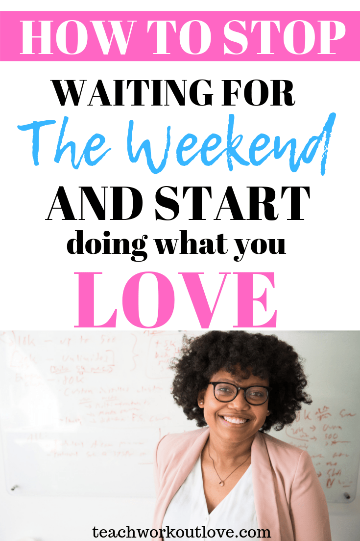 stop-waiting-for-weekend-start-doing-what-you-love-teachworkoutlove.com-TWL-Working-Moms