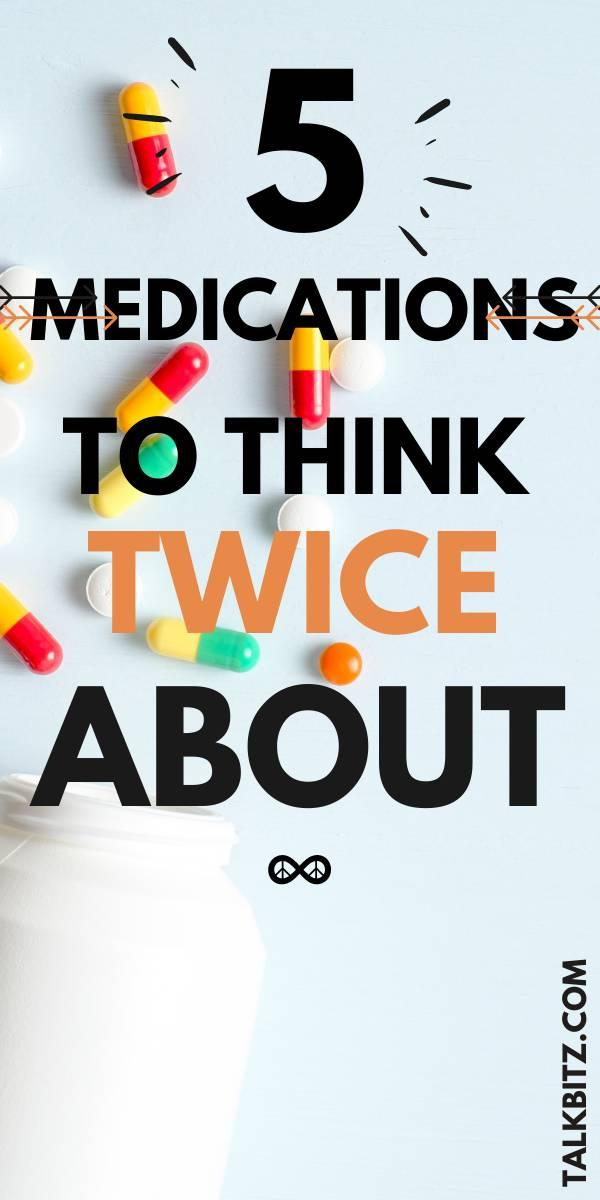 Medications have serious side effects, it's essential to do your research before taking anything new. Here are five to think twice about!