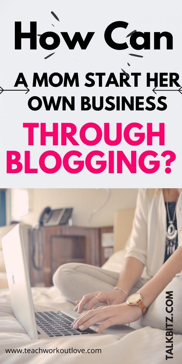 How Can A Mom Start Her Own Business Through Blogging